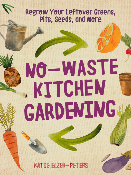 No-waste kitchen gardening [electronic book] : regrow your leftover greens, pits, seeds, and more