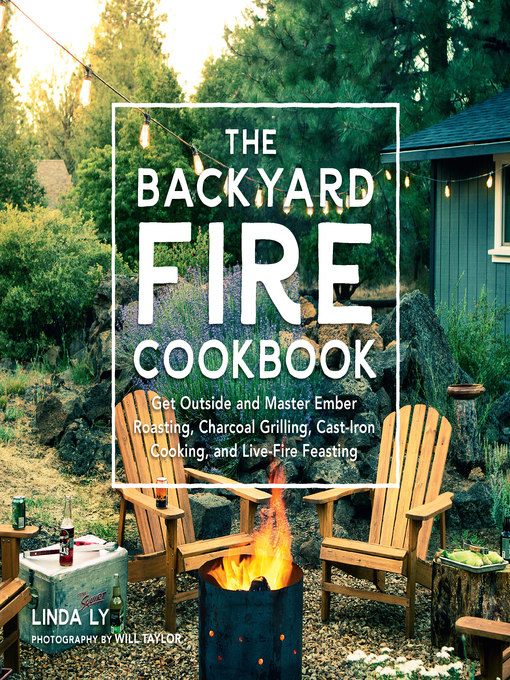 The Backyard Fire Cookbook : Get Outside and Master Ember Roasting, Charcoal Grilling, Cast-Iron Cooking, and Live-Fire Feasting.