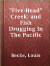 """Five-Head"" Creek; and Fish Drugging In The Pacific"