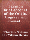 Texas : a Brief Account of the Origin, Progress and Present State of the Colonial Settlements of Texas; Together with an Exposition of the Causes which have induced the Existing War with Mexico