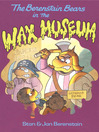 The Berenstain Bears in the Wax Museum [electronic resource]