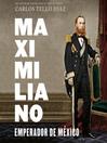 Maximiliano, emperador de México [electronic resource]