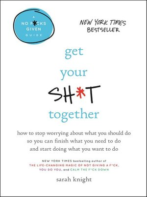 cover image of Get Your Sh*t Together--How to Stop Worrying About What You Should Do So You Can Finish What You Need to  Do and Start Doing What You Want to Do