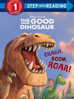 cover image of Crash, Boom, Roar! (Disney/Pixar the Good Dinosaur)
