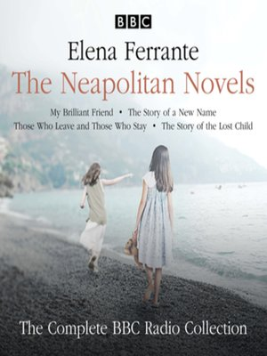 cover image of The Neapolitan Novels: My Brilliant Friend, the Story of a New Name, Those Who Leave and Those Who Stay & the Story of the Lost Child