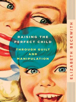 cover image of Raising the Perfect Child Through Guilt and Manipulation