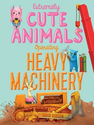 cover image of Extremely Cute Animals Operating Heavy Machinery