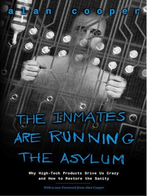 cover image of The Inmates Are Running the Asylum: Why High Tech Products Drive Us Crazy and How to Restore the Sanity