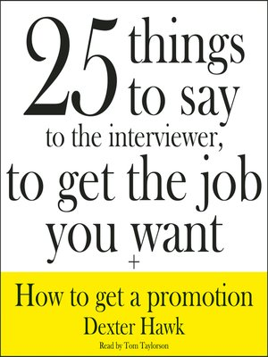 cover image of 25 Things to Say to the Interviewer, to Get the Job You Want + How to Get a Promotion