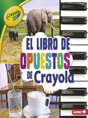 cover image of El libro de opuestos de Crayola (The Crayola Opposites Book)