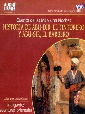cover image of Historia de Abu-Dir / El Tintorero Y Abu-Sir / El barbero / Cuento De Las Mil Y Una Noches