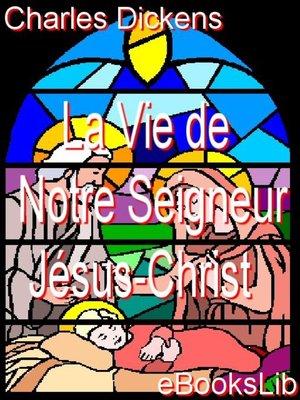 cover image of La vie de Notre Seigneur Jésus-Christ