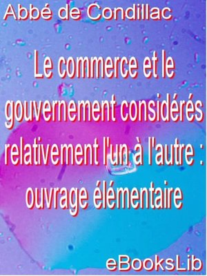 cover image of Le commerce et le gouvernement considérés relativement l'un à l'autre : ouvrage élémentaire