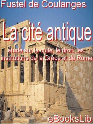cover image of La Cité antique : étude sur le culte, le droit, les institutions de la Grèce et de Rome