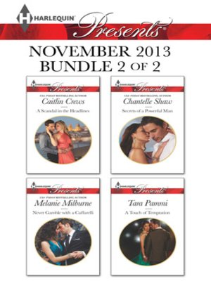 cover image of Harlequin Presents November 2013 - Bundle 2 of 2: A Scandal in the Headlines\Never Gamble with a Caffarelli\Secrets of a Powerful Man\A Touch of Temptation