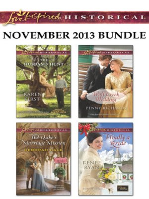 cover image of Love Inspired Historical November 2013 Bundle: The Husband Hunt\The Duke's Marriage Mission\Wolf Creek Wedding\Finally a Bride