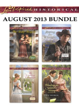 cover image of Love Inspired Historical August 2013 Bundle: The Baby Bequest\The Courting Campaign\Roping the Wrangler\Healing the Soldier's Heart