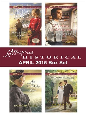 cover image of Love Inspired Historical April 2015 Box Set: Wagon Train Reunion\An Unlikely Love\From Boss to Bridegroom\The Doctor's Undoing