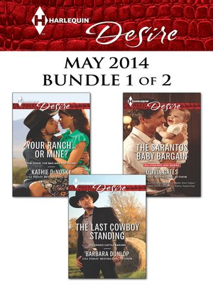 cover image of Harlequin Desire May 2014 - Bundle 1 of 2: Your Ranch...Or Mine?\The Sarantos Baby Bargain\The Last Cowboy Standing