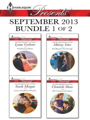 cover image of Harlequin Presents September 2013 - Bundle 1 of 2: Challenging Dante\Lost to the Desert Warrior\His Ring Is Not Enough\His Unexpected Legacy