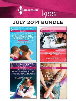 cover image of Harlequin KISS July 2014 Bundle: Her Hottest Summer Yet\Who's Afraid of the Big Bad Boss?\If Only...\Only the Brave Try Ballet