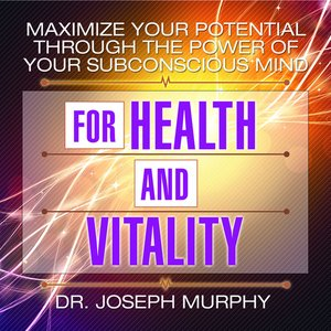 cover image of Maximize Your Potential Through The Power Of Your Subconscious Mind For Health