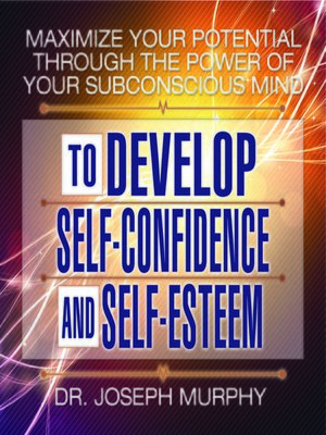 cover image of Maximize Your Potential Through the Power Your Subconscious Mind to Develop Self-Confidence and Self-Esteem