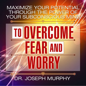 cover image of Maximize Your Potential Through the Power Your Subconscious Mind to Overcome Fear and Worry