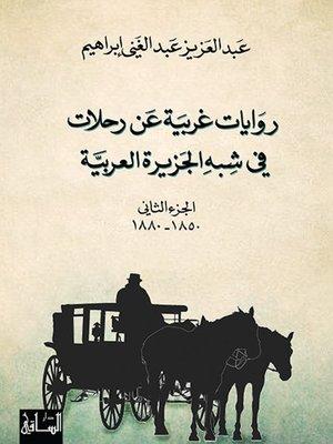 cover image of روايات غربية عن رحلات في شبه الجزيرة العربية - الجزء الثاني - 1850-1880