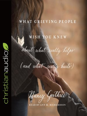 cover image of What Grieving People Wish You Knew about What Really Helps (and What Really Hurts)