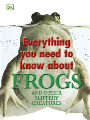 cover image of Everything You Need to Know About Frogs and Other Slippery Creatures