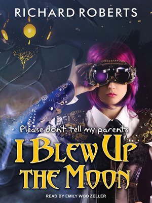 cover image of Please Don't Tell My Parents I Blew Up the Moon