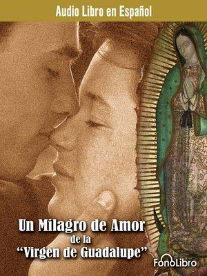cover image of Un milagro de amor de la Virgen de Guadalupe
