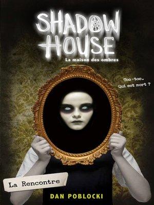 cover image of Shadow House--La Maison des ombres--Tome 1--La Rencontre