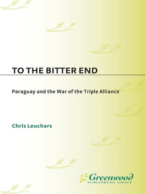 To the Bitter End: Paraguay and the War of the Triple Alliance (Contributions in Military Studies)