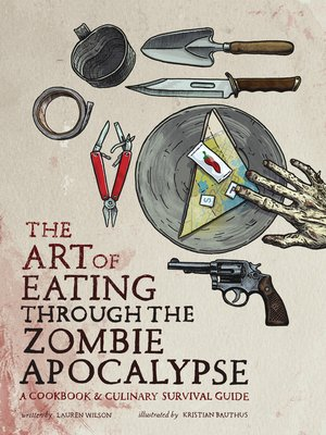 The Art of Eating through the Zombie Apocalypse by Lauren Wilson.                                              AVAILABLE eBook.