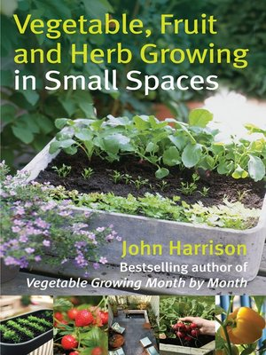 cover image of Vegetable, Fruit and Herb Growing in Small Spaces