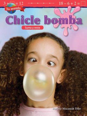 cover image of Tu mundo: Chicle bomba: Suma y resta (Your World: Bubblegum: Addition and Subtraction)