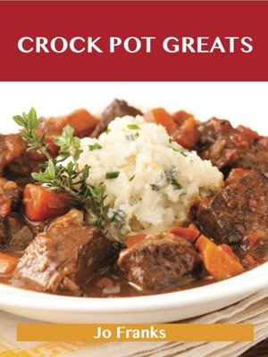 cover image of Crock Pot Greats: Delicious Crock Pot Recipes, The Top 100 Crock Pot Recipes