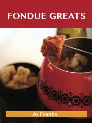 cover image of Fondue Greats: Delicious Fondue Recipes, The Top 65 Fondue Recipes