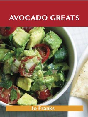 cover image of Avocado Greats: Delicious Avocado Recipes, The Top 100 Avocado Recipes