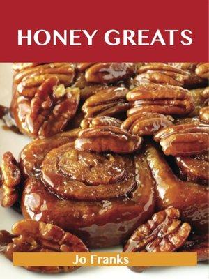 cover image of Honey Greats: Delicious Honey Recipes, The Top 100 Honey Recipes
