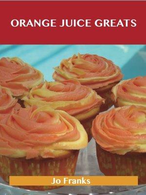 cover image of Orange juice Greats: Delicious Orange juice Recipes, The Top 100 Orange juice Recipes