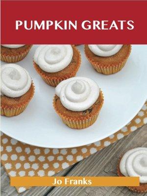 cover image of Pumpkin Greats: Delicious Pumpkin Recipes, The Top 82 Pumpkin Recipes