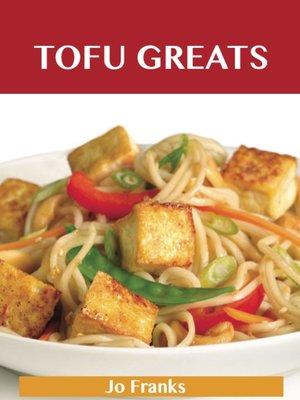 cover image of Tofu Greats: Delicious Tofu Recipes, The Top 63 Tofu Recipes