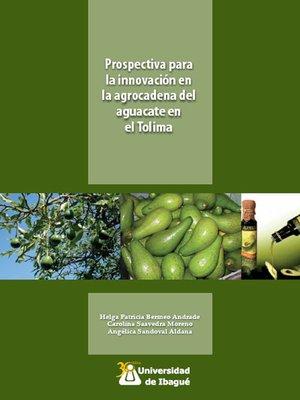 cover image of Prospectiva para la innovación en la agrocadena del aguacate en el Tolima