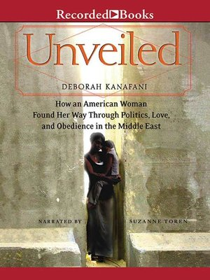 cover image of Unveiled--How an American Woman Found Her Way Through Politics, Love, and Obedience in the Middle East
