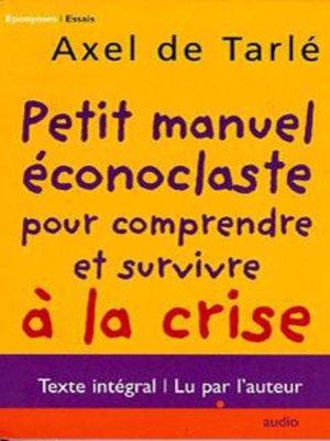 cover image of Petit Manuel Éconoclaste Pour Comprendre Et Survivre À La Crise