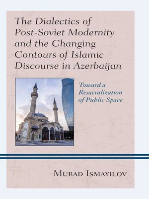cover image of The Dialectics of Post-Soviet Modernity and the Changing Contours of Islamic Discourse in Azerbaijan