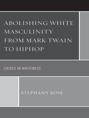 cover image of Abolishing White Masculinity from Mark Twain to Hiphop